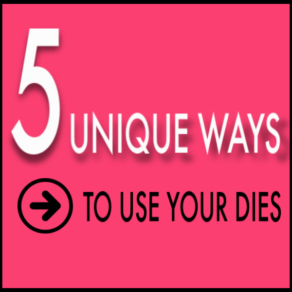 5-Unique-Ways-to-Use-Your-Dies