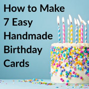 How to Make 7 Easy Handmade Birthday Cards