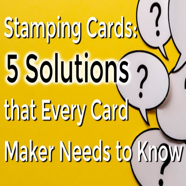 Stamping Cards: 5 Solutions that Every Card Maker Needs to Know