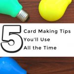 5 Card Making Tips You'll Use All the Time
